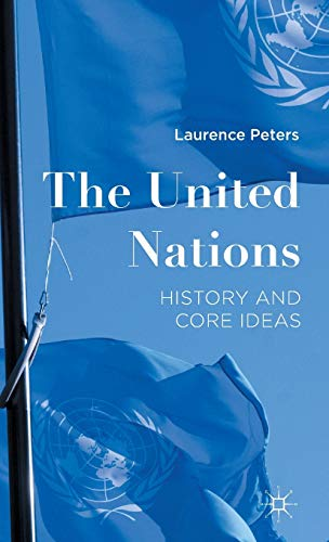 The United Nations: History and Core Ideas: Peters, Laurence
