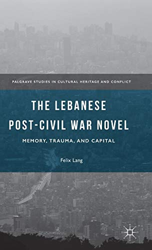 9781137559883: The Lebanese Post-Civil War Novel: Memory, Trauma, and Capital (Palgrave Studies in Cultural Heritage and Conflict)