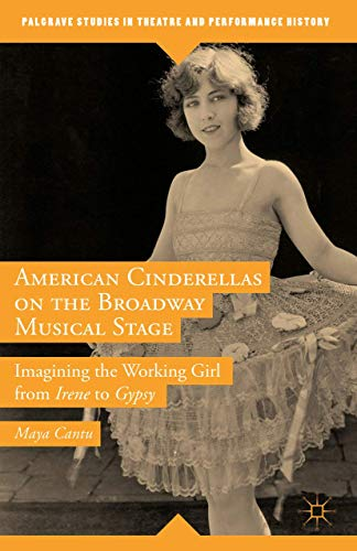 9781137561459: American Cinderellas on the Broadway Musical Stage: Imagining the Working Girl from Irene to Gypsy (Palgrave Studies in Theatre and Performance History)