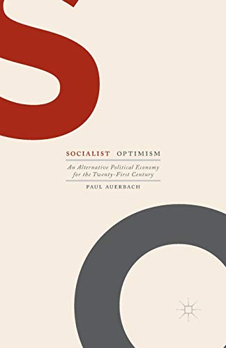 Socialist Optimism: An Alternative Political Economy for the Twenty-first Century: Paul Auerbach