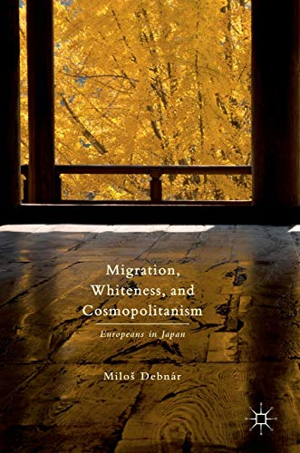 Migration, Whiteness, and Cosmopolitanism: Europeans in Japan: Debnar, Milos