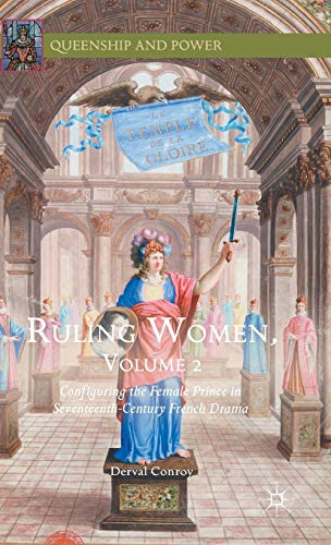 Ruling Women: Volume 2: Configuring the Female Prince in Seventeenth-Century French Drama (...