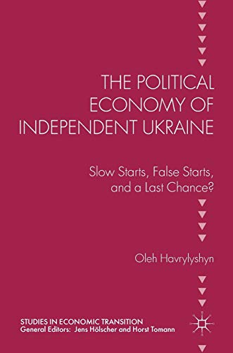 9781137576897: The Political Economy of Independent Ukraine: Slow Starts, False Starts, and a Last Chance? (Studies in Economic Transition)