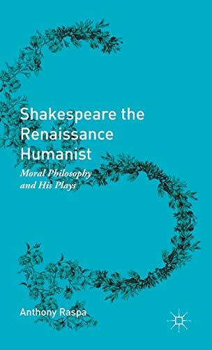 Shakespeare the Renaissance Humanist : Moral Philosophy: Anthony Raspa