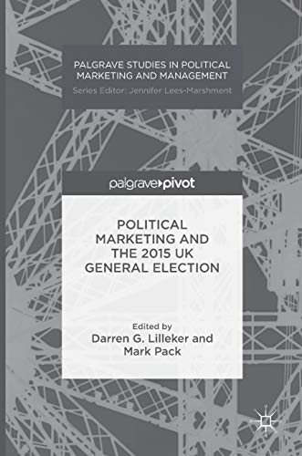 Political Marketing and the 2015 UK General Election (Palgrave Studies in Political Marketing and ...