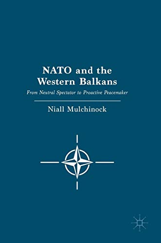 NATO and the Western Balkans: From Neutral Spectator to Proactive Peacemaker: Niall Mulchinock