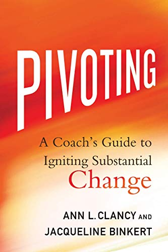 Pivoting: A Coach's Guide to Igniting Substantial: Ann L. Clancy;