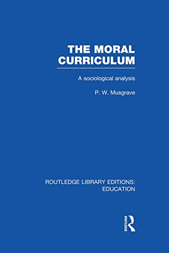 The Moral Curriculum A Sociological Analysis: P W Musgrave