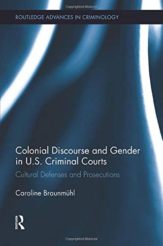 9781138008847: Colonial Discourse and Gender in U.S. Criminal Courts: Cultural Defenses and Prosecutions (Routledge Advances in Criminology)