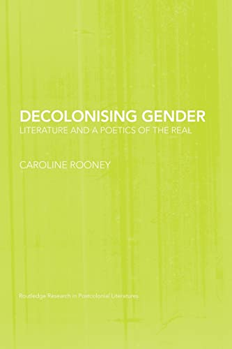 9781138010604: Decolonising Gender: Literature and a Poetics of the Real (Routledge Research in Postcolonial Literatures)