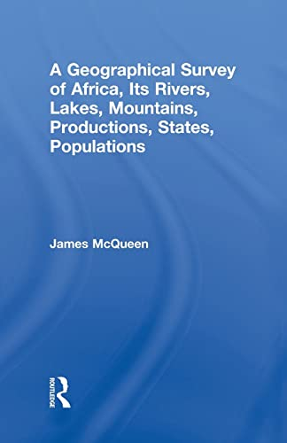 A Geographical Survey of Africa, Its Rivers, Lakes, Mountains, Productions, States, Populations: ...