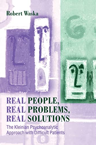 9781138011960: Real People, Real Problems, Real Solutions: The Kleinian Psychoanalytic Approach with Difficult Patients