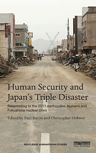 9781138013131: Human Security and Japan's Triple Disaster: Responding to the 2011 earthquake, tsunami and Fukushima nuclear crisis (Routledge Humanitarian Studies)