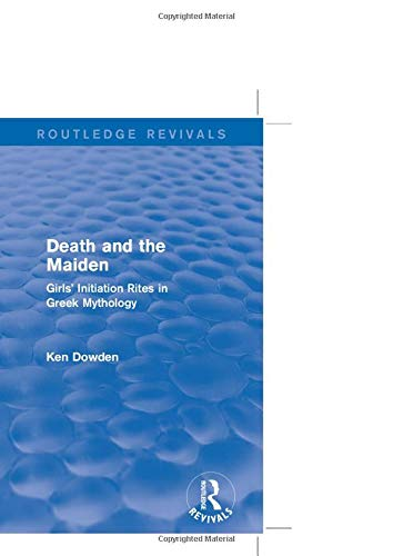 9781138014312: Death and the Maiden (Routledge Revivals): Girls' Initiation Rites in Greek Mythology