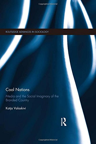 9781138014657: Cool Nations: Media and the Social Imaginary of the Branded Country (Routledge Advances in Sociology)