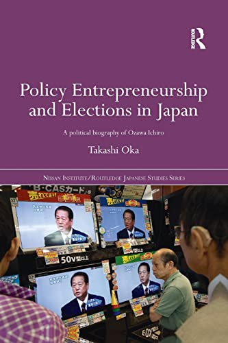 9781138016903: Policy Entrepreneurship and Elections in Japan: A Political Biogaphy of Ozawa Ichirō (Nissan Institute/Routledge Japanese Studies)
