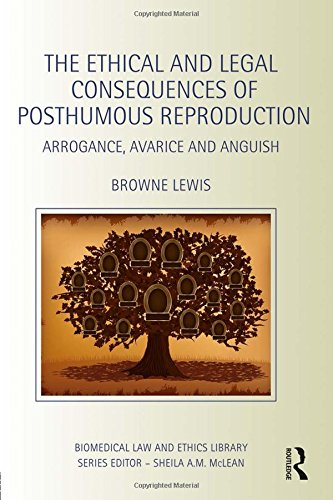 9781138021358: The Ethical and Legal Consequences of Posthumous Reproduction: Arrogance, Avarice and Anguish (Biomedical Law and Ethics Library)