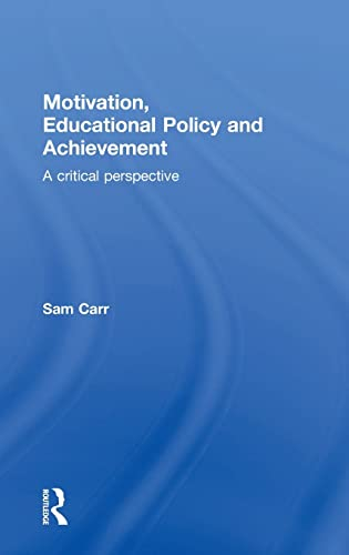 Motivation, Educational Policy and Achievement: A Critical Perspective: Carr, Sam