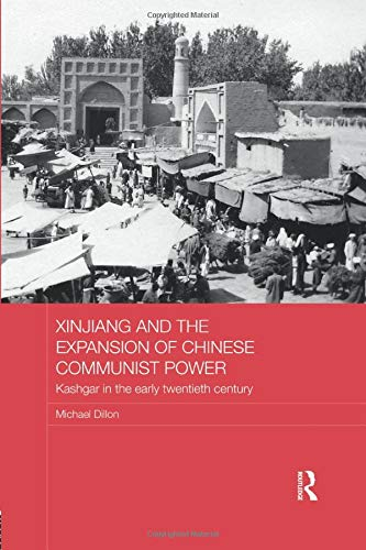 9781138079533: Xinjiang and the Expansion of Chinese Communist Power: Kashgar in the Early Twentieth Century (Routledge Studies in the Modern History of Asia)