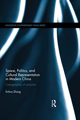 9781138101647: Space, Politics, and Cultural Representation in Modern China: Cartographies of Revolution (Routledge Contemporary China Series)