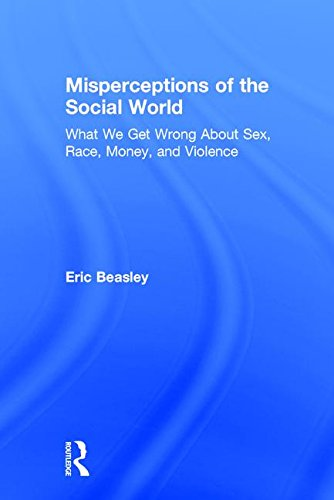 Misperceptions of the Social World: What We Get Wrong About Sex, Race, Money, and Violence: Eric ...