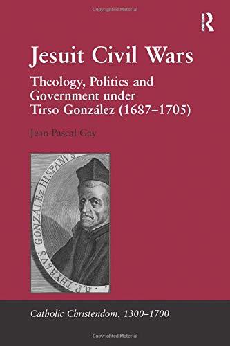9781138117068: Jesuit Civil Wars: Theology, Politics and Government under Tirso González (1687-1705) (Catholic Christendom, 1300-1700)