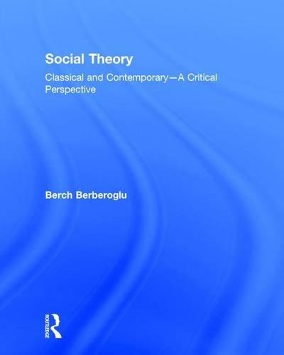 Social Theory: Classical and Contemporary ? A Critical Perspective: Berch Berberoglu
