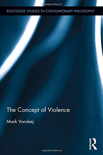 The Concept of Violence (Routledge Studies in Contemporary Philosophy): Mark Vorobej