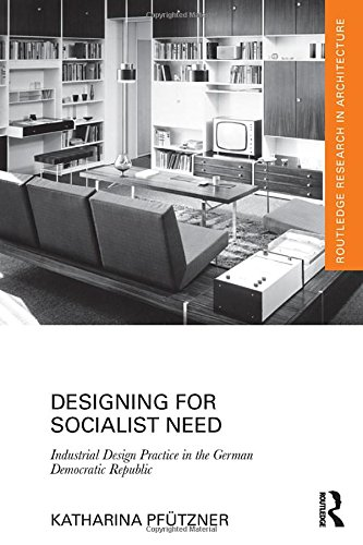 9781138187917: Designing for Socialist Need: Industrial Design Practice in the German Democratic Republic (Routledge Research in Architecture)