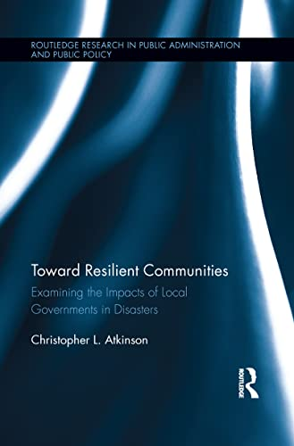 9781138194045: Toward Resilient Communities: Examining the Impacts of Local Governments in Disasters (Routledge Research in Public Administration and Public Policy)