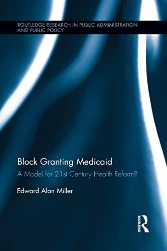 9781138194076: Block Granting Medicaid: A Model for 21st Century Health Reform? (Routledge Research in Public Administration and Public Policy)