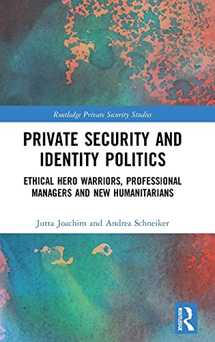 9781138195738: Private Security and Identity Politics: Ethical Hero Warriors, Professional Managers and New Humanitarians (Routledge Private Security Studies)