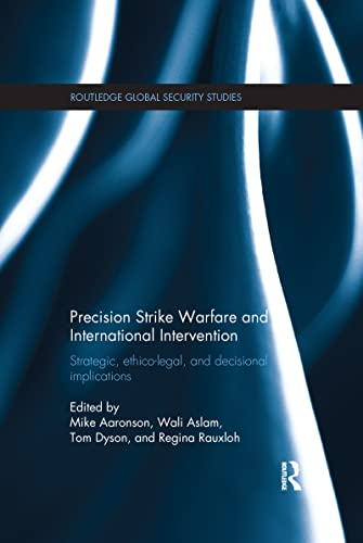 9781138200685: Precision Strike Warfare and International Intervention: Strategic, Ethico-Legal and Decisional Implications (Routledge Global Security Studies)
