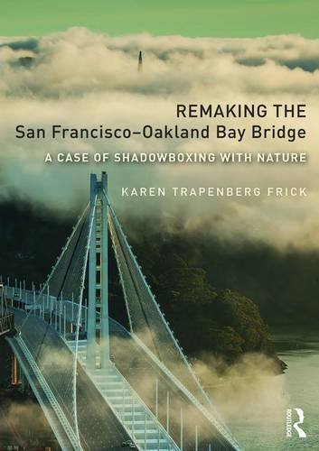 9781138209329: Remaking the San Francisco-Oakland Bay Bridge: A Case of Shadowboxing with Nature