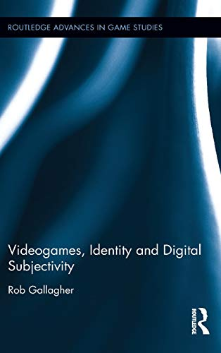 Videogames, Identity and Digital Subjectivity (Routledge Advances in Game Studies): Rob Gallagher