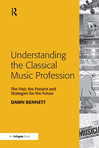 9781138246591: Understanding the Classical Music Profession: The Past, the Present and Strategies for the Future