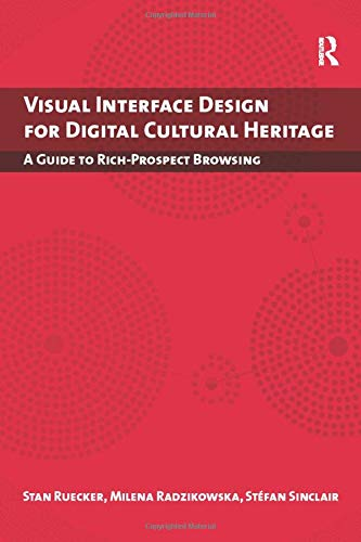 9781138250307: Visual Interface Design for Digital Cultural Heritage: A Guide to Rich-Prospect Browsing (Digital Research in the Arts and Humanities)