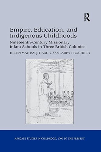 9781138252882: Empire, Education, and Indigenous Childhoods: Nineteenth-Century Missionary Infant Schools in Three British Colonies (Studies in Childhood, 1700 to the Present)