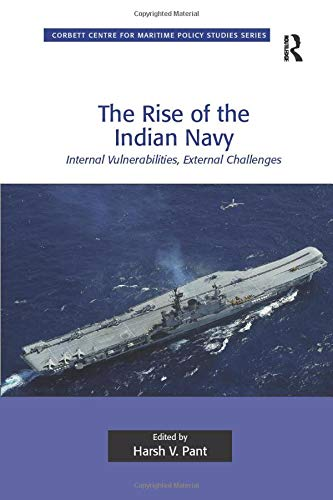 9781138261501: The Rise of the Indian Navy: Internal Vulnerabilities, External Challenges (Corbett Centre for Maritime Policy Studies Series)