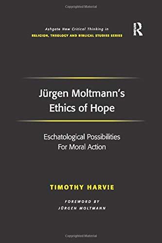 9781138261907: Jürgen Moltmann's Ethics of Hope: Eschatological Possibilities For Moral Action (Routledge New Critical Thinking in Religion, Theology and Biblical Studies)