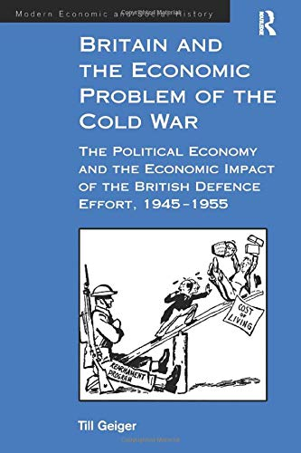 9781138263413: Britain and the Economic Problem of the Cold War: The Political Economy and the Economic Impact of the British Defence Effort, 1945-1955 (Modern Economic and Social History)