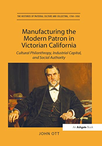 9781138274778: Manufacturing the Modern Patron in Victorian California: Cultural Philanthropy, Industrial Capital, and Social Authority (The Histories of Material Culture and Collecting, 1700-1950)