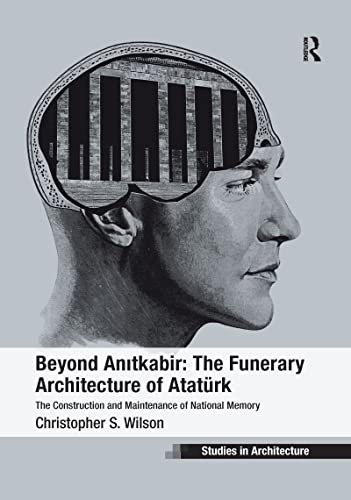 9781138274877: Beyond Anitkabir: The Funerary Architecture of Atatürk: The Construction and Maintenance of National Memory (Ashgate Studies in Architecture)