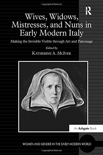 9781138276291: Wives, Widows, Mistresses, and Nuns in Early Modern Italy: Making the Invisible Visible through Art and Patronage (Women and Gender in the Early Modern World)