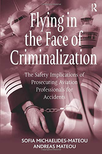 9781138278707: Flying in the Face of Criminalization: The Safety Implications of Prosecuting Aviation Professionals for Accidents