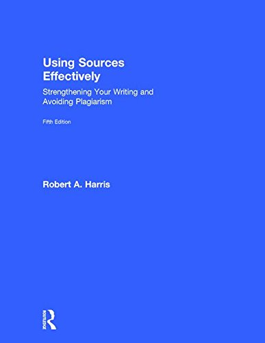Using Sources Effectively: Strengthening Your Writing and Avoiding Plagiarism: Robert A. Harris