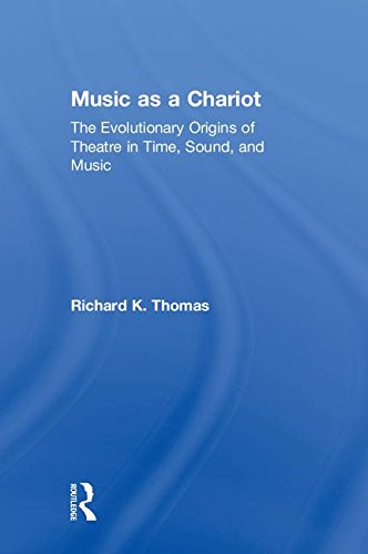 Music as a Chariot: The Evolutionary Origins of Theatre in Time, Sound, and Music: Richard K. Thomas