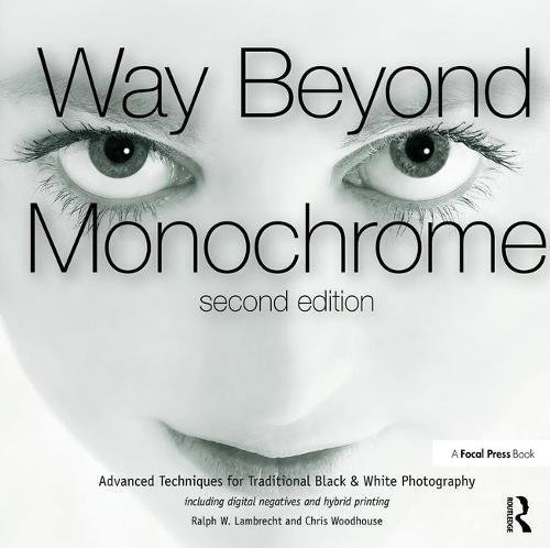 9781138297371: Way Beyond Monochrome 2e: Advanced Techniques for Traditional Black & White Photography including digital negatives and hybrid printing