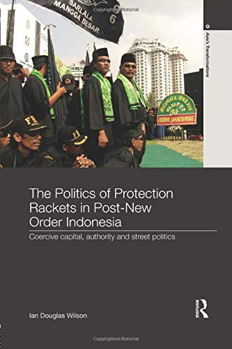 9781138302525: The Politics of Protection Rackets in Post-New Order Indonesia: Coercive Capital, Authority and Street Politics (Asia's Transformations)