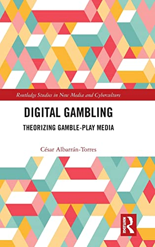 Digital Gambling: Theorizing Gamble-Play Media (Routledge Studies in New Media and Cyberculture): ...